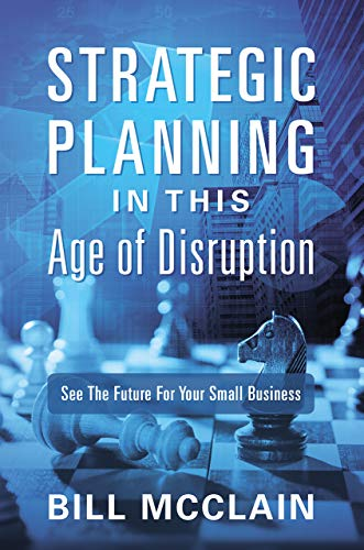 Strategic Planning in this Age of Disruption: See the Future for Your Small Business