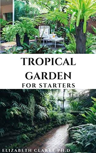 TROPICAL GARDENING FOR STARTERS: Everything You Need To know On Creating And Maintaining A Tropical Garden