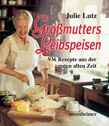 Großmutters Leibspeisen: 936 Rezepte aus der guten alten Zeit