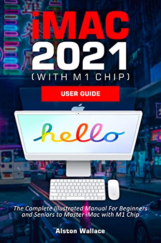 iMac 2021 (with M1 Chip) User Guide: The Complete Illustrated Manual For Beginners and Seniors to Master iMac with M1 Chip (English Edition)