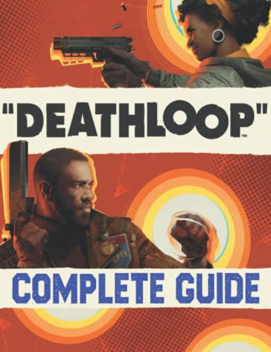 Deathloop : COMPLETE GUIDE: Everything You Need To Know (Best Tips, Tricks, Walkthroughs and Strategies)