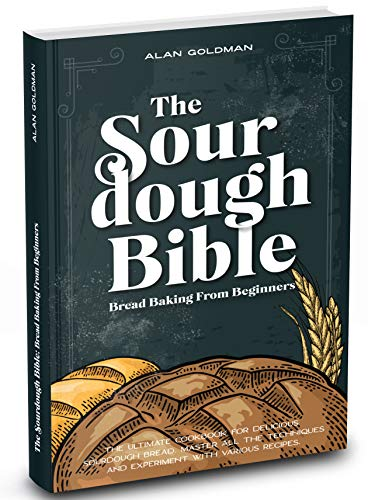 The Sourdough Bible: The Definitive Cookbook for Delicious Bread Baking. Techniques & Recipes from Beginner to Expert