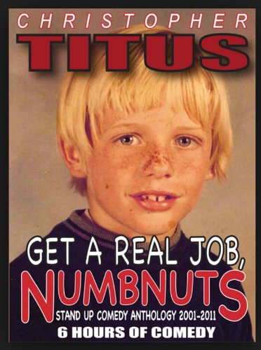 Christopher Titus: Get a Real Job, Numbnuts - Stand Up Comedy Anthology 2001-2011