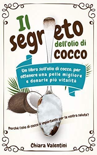 Il segreto dell'olio di cocco: Perché l'olio di cocco è importante per la vostra salute Il libro dell'olio di cocco per una pelle migliore e più vitalità ... della noce di cocco (Italian Edition)