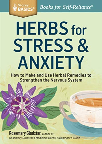 Herbs For Stress &Amp; Anxiety: How To Make And Use Herbal Remedies To Strengthen The Nervous System (Storey Basics)