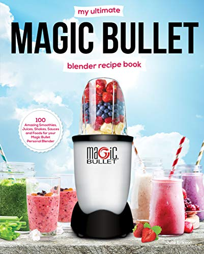 My Ultimate Magic Bullet Blender Recipe Book: 100 Amazing Smoothies, Juices, Shakes, Sauces and Foods for your Magic Bullet Personal Blender (Must See Recipes Book 1)