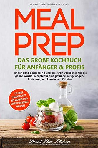 Meal Prep - Das große Kochbuch für Anfänger & Profis: Kinderleicht, zeitsparend und preiswert vorkochen für die ganze Woche - Rezepte für eine gesunde, ausgewogene Ernährung mit klassischen Zutaten