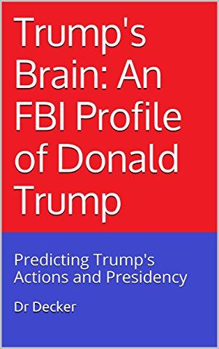 Trump's Brain: An FBI Profile of Donald Trump: Predicting Trump's Actions and Presidency (English Edition)