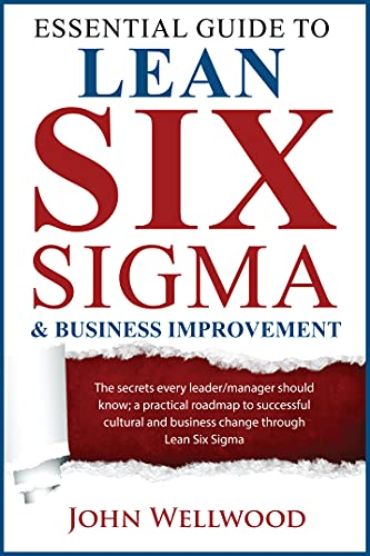 Essential Guide to Lean Six Sigma & Business Improvement : The secrets every leader or manager should know; a practical roadmap to successful cultural ... through Lean Six Sigma (English Edition)