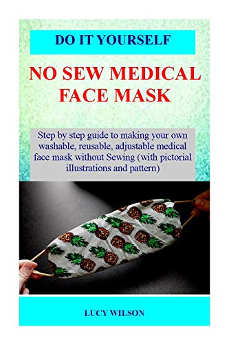 DIY HOMEMADE NO-SEW MEDICAL FACE MASK: Step By Step Instructions To Make A No-Sew Face Mask With Materials At Home Like Bandana, Fabric, Woven Shirt Etc. Protect yourself from virus. (English Edition)