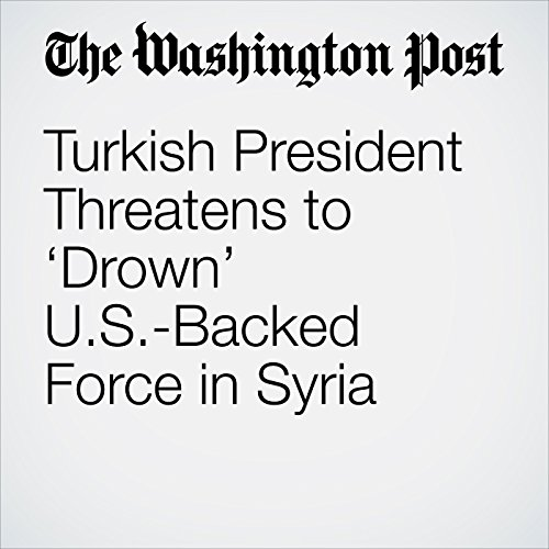 Turkish President Threatens to 'Drown' U.S.-Backed Force in Syria copertina