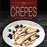 The New Crepes Cookbook (Ed 2): 101 Sweet & Savory Crepe Recipes, from Traditional to Gluten-Free, for Cuisinart, LeCrueset, Paderno and Eurolux Crepe ... Makers) (Crepes and Crepe Makers (Book 1))