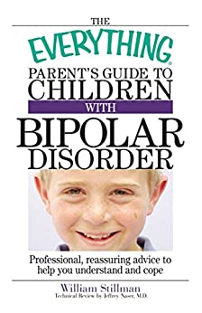 The Everything Parent's Guide To Children With Bipolar Disorder: Professional, Reassuring Advice to Help You Understand And Cope (Everything®) by [William Stillman, Jeffrey Naser]