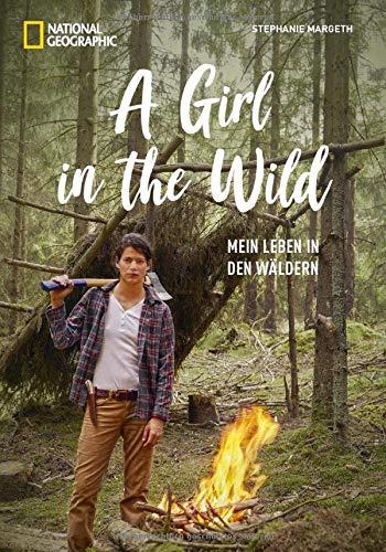 NATIONAL GEOGRAPHIC: A Girl in the Wild. Die Ex-Bundeswehrsoldatin und YouTuberin Stephanie Margeth lebt den Traum von Freiheit in der Wildnis. Mit ... Survival-Tipps.: Mein Leben in den Wäldern