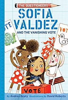Sofia Valdez and the Vanishing Vote: The Questioneers Book #4 by [Andrea Beaty, David Roberts]