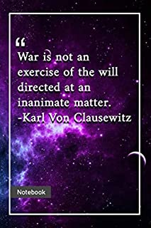 War is not an exercise of the will directed at an inanimate matter. -Karl Von Clausewitz: Notebook with Unique Universe Touch|war quotes | Journal & Notebook | 120 Pages  6'x9'