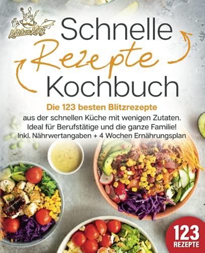 Schnelle Rezepte Kochbuch: Die 123 besten Blitzrezepte aus der schnellen Küche mit wenig Zutaten. Ideal für Berufstätige und die ganze Familie! Inkl. Nährwertangaben + 4 Wochen Ernährungsplan