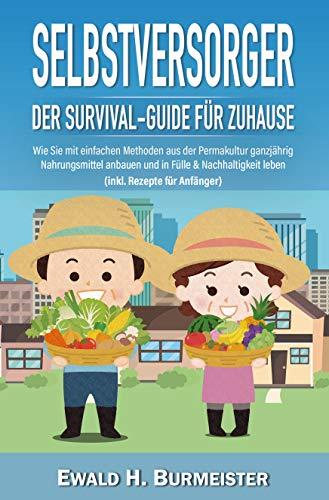 SELBSTVERSORGER - Der Survival-Guide für Zuhause: Wie Sie mit einfachen Methoden aus der Permakultur ganzjährig Nahrungsmittel anbauen und in Fülle & Nachhaltigkeit leben (inkl. Rezepte für Anfänger)