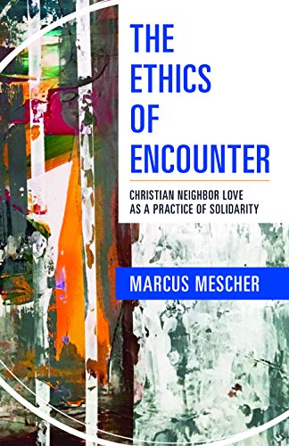 The Ethics of Encounter: Christian Neighbor Love as a Practice of Solidarity (English Edition)