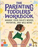 The Parenting Toddlers Workbook: Manage Your Child s Moods, Potential, and Well-Being