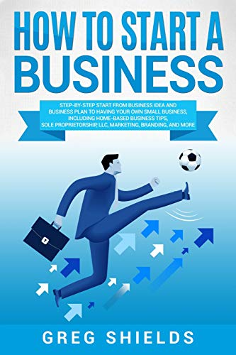 Compare Textbook Prices for How to Start a Business: Step-By-Step Start from Business Idea and Business Plan to Having Your Own Small Business, Including Home-Based Business Tips, Sole Proprietorship, LLC, Marketing and More  ISBN 9781725058545 by Shields, Greg