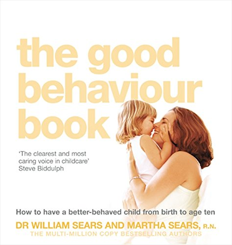 The Good Behaviour Book: To Have A Better-Behaved Child From Birth To Age Ten. William Sears And Martha Sears How To Have A Better-Behaved Chil: How ... a Better-Behaved Child from Birth to Age Ten