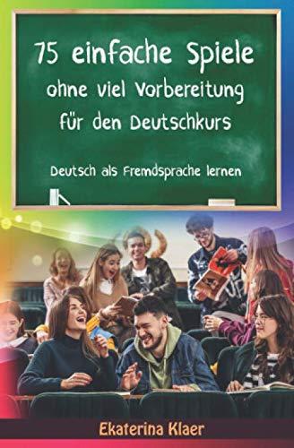 75 einfache Spiele ohne viel Vorbereitung für den Deutschkurs: Deutsch als Fremdsprache lernen, Sprachspiele