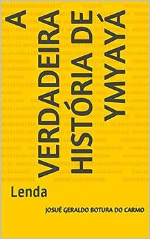 A verdadeira história de Ymyayá: Lenda (Portuguese Edition) by [josué geraldo botura do carmo]