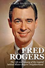 Fred Rogers: The Life and Legacy of the Legend behind Mister Rogers' Neighborhood
