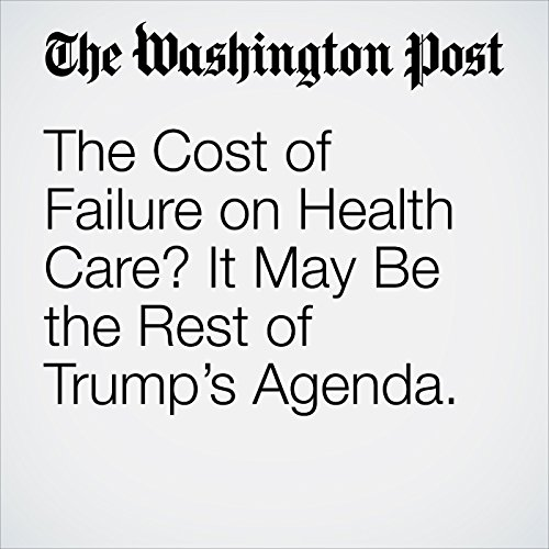 The Cost of Failure on Health Care? It May Be the Rest of Trump's Agenda. audiobook cover art