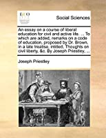 An Essay on a Course of Liberal Education for Civil and Active Life. ... to Which Are Added, Remarks on a Code of Education, Proposed by Dr. Brown, in a Late Treatise, Intitled, Thoughts on Civil Liberty, &C. by Joseph Priestley, ...