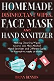 HOMEMADE DISINFECTANT WIPES, FACE MASK AND HAND SANITIZER: Making Cleaning Wipes, Alcohol and Non-Alcohol Hand Sanitizer and Different Types of Protective Masks at Home