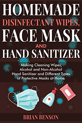 Homemade disinfectant wipes, face mask and hand sanitizer: Making Cleaning Wipes, Alcohol and Non-Alcohol Hand Sanitizer and Different Types of Protective Masks at Home (English Edition)