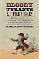 Bloody Tyrants & Little Pickles: Stage Roles of Anglo-American Girls in the Nineteenth Century (Studies in Theatre History and Culture)