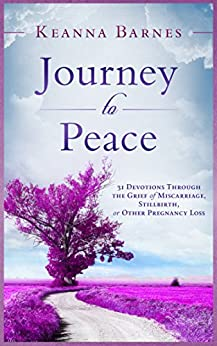 Journey to Peace: 31 Devotions Through the Grief of Miscarriage, Stillbirth, or Other Pregnancy Loss by [Keanna Barnes]