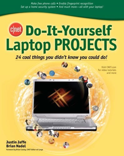 CNET Do-It-Yourself Laptop Projects: 24 Cool Things You Didn't Know You Could Do!