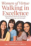 Women of Virtue Walking in Excellence: Inspirational Stories of Character, Wisdom, Courage and Strength