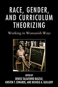 Race, Gender, and Curriculum Theorizing: Working in Womanish Ways (Race and Education in the Twenty-First Century)