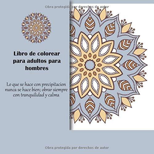 Libro de colorear para adultos para hombres - Lo que se hace con precipitacion nunca se hace bien; obrar siempre con tranquilidad y calma (Mandala)