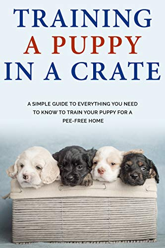 Training a Puppy in a Crate : A Simple Guide to Everything you Need to Know to Train Your Puppy for a Pee-Free Home Breeds Crafts Hobbies Home Training