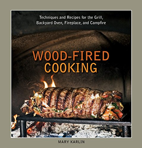 Wood-fired Cooking: Techniques and Recipes for the Grill, Backyard Oven, Fireplace, and Campfire: Techniques and Recipes for the Grill, Backyard Oven, Fireplace, and Campfire [A Cookbook]