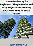 URBAN GARDENING FOR BEGINNERS: SIMPLE HACKS AND EASY PROJECTS FOR GROWING YOUR OWN FOOD IN SMALL SPACE (English Edition)