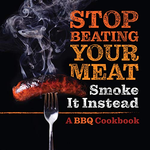 Stop Beating Your Meat - Smoke it Instead: A Meatlover's Cookbook with 50 Delicious and Funny Grill & BBQ Recipes That Will Have Your Guests Begging for More (English Edition)