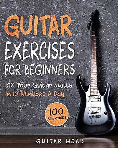 Guitar Exercises for Beginners: 10x Your Guitar Skills in 10 Minutes a Day (Guitar Exercises Mastery)
