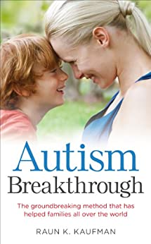 Autism Breakthrough: The ground-breaking method that has helped families all over the world by [Raun K. Kaufman]