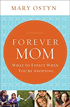 Forever Mom: What to Expect When You're Adopting by [Mary Ostyn]