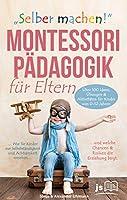 """""""Selber machen"""" Montessori Pädagogik für Eltern: Wie Sie Kinder zur Selbstständigkeit & Achtsamkeit erziehen und welche Chancen & Risiken die Erziehung birgt. Über 100 Aktivitäten von 0-12 Jahren"""