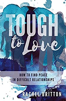 Tough To Love: How To Find Peace In Difficult Relationships by [Rachel Britton]