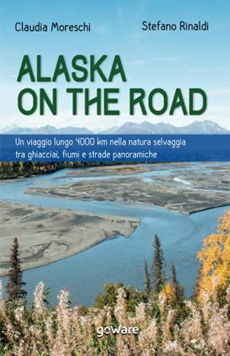 Alaska on the road. Un viaggio lungo 4000 km nella natura selvaggia tra ghiacciai, fiumi e strade panoramiche