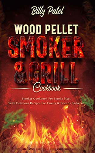 Wood Pellet Smoker and Grill Cookbook: Smoker Cookbook for Smoke Meat with Delicous Recipes for Family and Friends Barbecue by [Billy Patel]